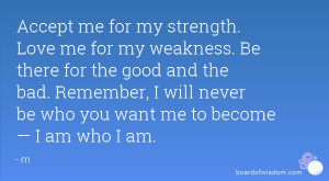 Accept me for my strength. Love me for my weakness. Be there for the ...
