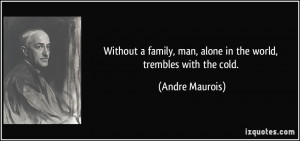 ... , man, alone in the world, trembles with the cold. - Andre Maurois