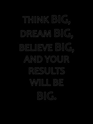 BELIEVE IN YOURSELF. THINK BIG, BE BIG.