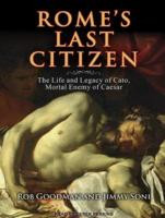 ... Last Citizen: The Life and Legacy of Cato, Mortal Enemy of Caesar