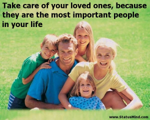 Take care of your loved ones, because they are the most important ...