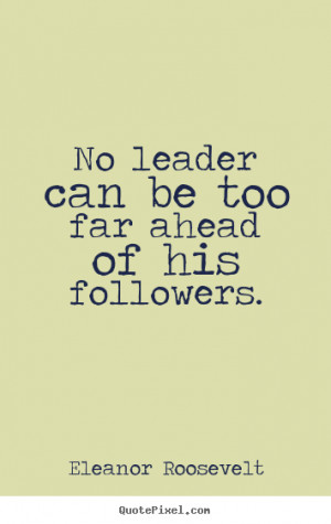 ... ahead of his followers. Eleanor Roosevelt famous motivational quote