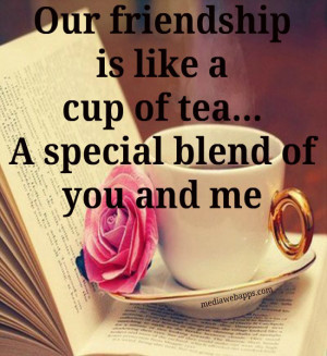 Our friendship is like a cup of tea. A special blend of you and me ...