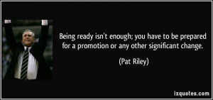 ... prepared for a promotion or any other significant change. - Pat Riley