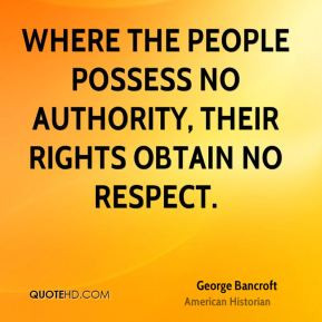 George Bancroft - Where the people possess no authority, their rights ...