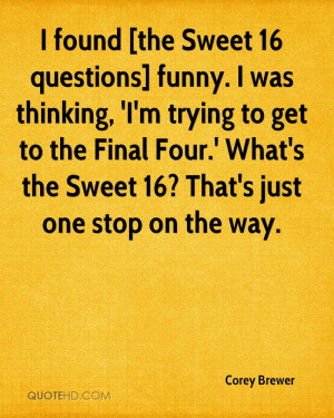 found [the Sweet 16 questions] funny. I was thinking, 'I'm trying to ...