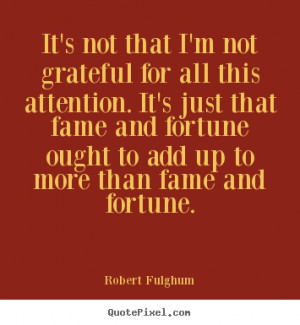 ... fortune ought to add up to more than fame and fortune. - Robert