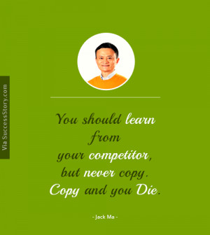 You should learn from your competitor, but never copy. Copy and you ...