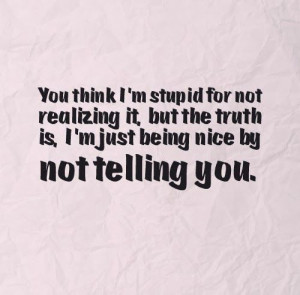... truth is, I'm just being nice by not telling you. #Life #Truth #Quotes