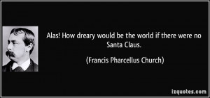 ... be the world if there were no Santa Claus. - Francis Pharcellus Church