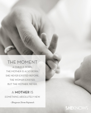 The moment a child is born, the mother is also born. She never ...
