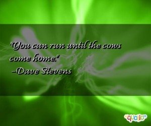 You can run until the cows come home .