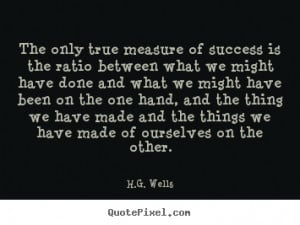 Wells Quotes - The only true measure of success is the ratio ...
