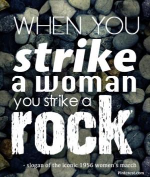 When you strike a woman you strike a ROCK!