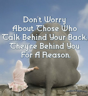 Don`t worry about those who talk behind your back, they`re behind you ...