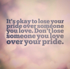 Don't let too much pride get in the way of what's important.