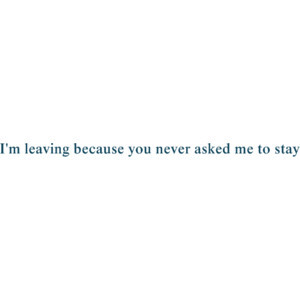 leaving because you never asked me to stay