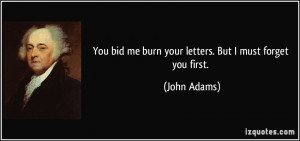 ... bid me burn your letters. But I must forget you first. - John Adams