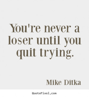 ... loser until you quit trying. Mike Ditka greatest inspirational quote