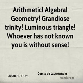 Arithmetic! Algebra! Geometry! Grandiose trinity! Luminous triangle ...
