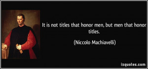 It is not titles that honor men, but men that honor titles. - Niccolo ...