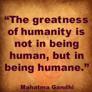 ... of humanity is not in being human, but in being humane - Greatness