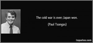 The cold war is over; Japan won. - Paul Tsongas