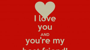 love you AND you're my best friend!