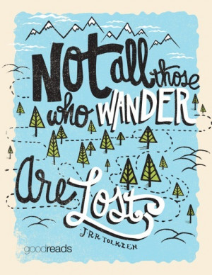 """Not all those who wander are lost."""""""
