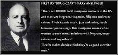 Harry Anslinger bigot. First US Drug Czar. Spreader of lies ...