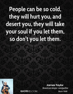 People can be so cold, they will hurt you, and desert you, they will ...