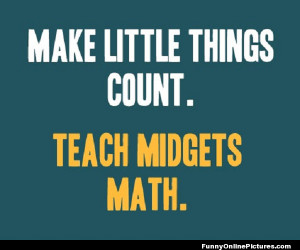 An incredibly funny quote about teaching math to midgets!