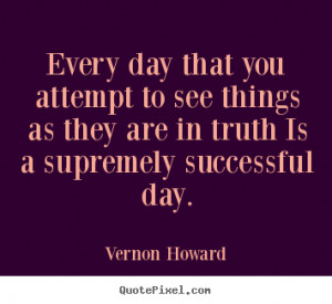 Vernon Howard image quote - Every day that you attempt to see things ...