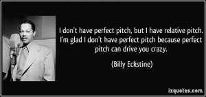 have perfect pitch, but I have relative pitch. I'm glad I don't have ...