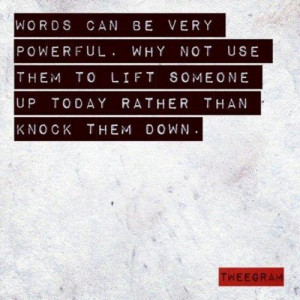 Words can be very powerful. Why not use them to lift someone up today ...