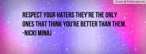 respect your haters they're the only ones that think you're better ...