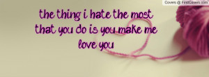 the thing i hate the most that you do is you make me love you ...