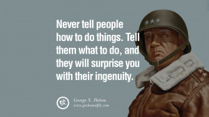 Never tell people how to do things. Tell them what to do, and they ...