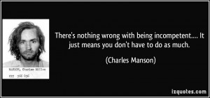 There's nothing wrong with being incompetent.… It just means you don ...
