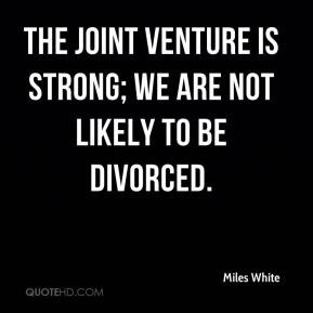The joint venture is strong; we are not likely to be divorced.