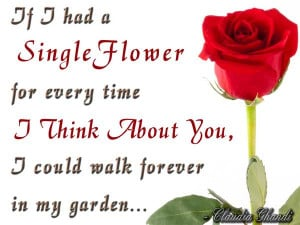 If I had a single flower for every time I think about you, I could ...