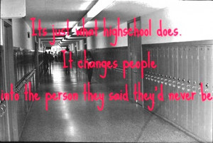 It's just what highschool does. It changes people into the person they ...