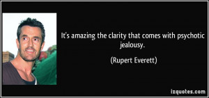 ... the clarity that comes with psychotic jealousy. - Rupert Everett