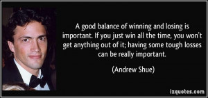 good balance of winning and losing is important. If you just win all ...