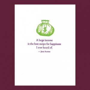 large income is the best recipe for happiness... Jane Austen quote ...