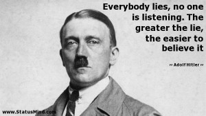 Everybody lies, no one is listening. The greater the lie, the easier ...