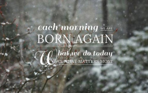 ... morning we are born again, what we do today is what matters most