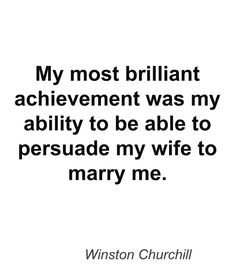 ... My most brilliant achievement was my ability to be able to persuade my
