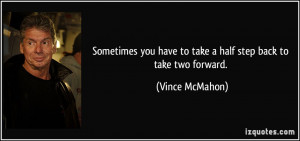 ... you have to take a half step back to take two forward. - Vince McMahon