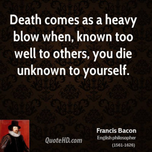 Death comes as a heavy blow when, known too well to others, you die ...